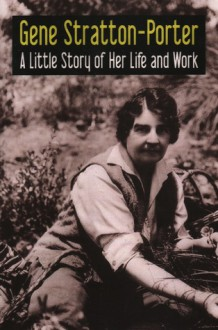 Gene Stratton Porter: A Little Story of Her Life and Work - Gene Stratton-Porter