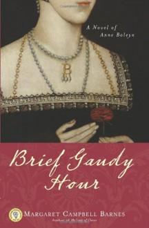 Brief Gaudy Hour: A Novel of Anne Boleyn - Margaret Campbell Barnes