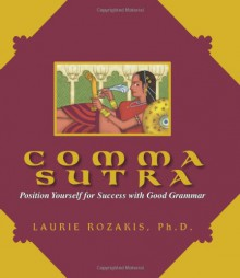 Comma Sutra: Position Yourself for Success with Good Grammar - Laurie E. Rozakis