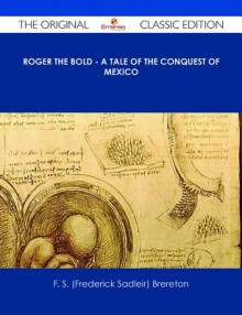 Roger the Bold - A Tale of the Conquest of Mexico - The Original Classic Edition - F.S. Brereton