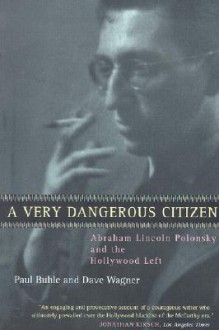 A Very Dangerous Citizen: Abraham Lincoln Polonsky and the Hollywood Left - Paul Buhle, Dave Wagner