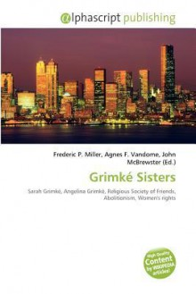 Grimke Sisters - Agnes F. Vandome, John McBrewster, Sam B Miller II