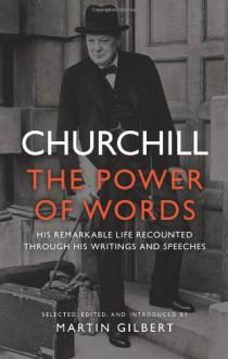 Churchill: The Power of Words - Winston Churchill, Martin Gilbert