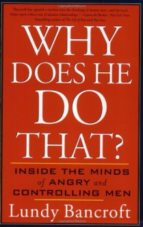 Why Does He Do That?: Inside the Minds of Angry and Controlling Men - Lundy Bancroft