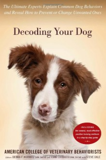 Decoding Your Dog: The Ultimate Experts Explain Common Dog Behaviors and Reveal How to Prevent or Change Unwanted Ones - American College of Veterinary Behaviorists