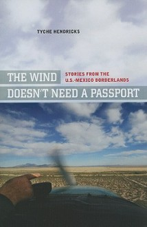 The Wind Doesn't Need a Passport: Stories from the U.S.-Mexico Borderlands - Tyche Hendricks