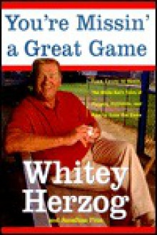 You're Missin' a Great Game: From Casey to Ozzie, the Magic of Baseball and How to Get It Back - Whitey Herzog