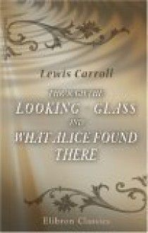 Through The Looking Glass And What Alice Found There: With Fifty Illustrations - Lewis Carroll