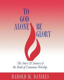 To God Alone Be Glory: The Story and Sources of the Book of Common Worship - Harold M. Daniels
