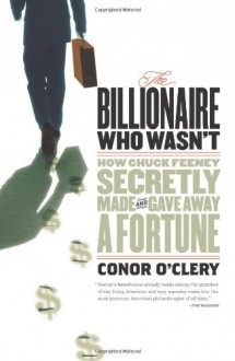 The Billionaire Who Wasn't: How Chuck Feeney Secretly Made and Gave Away a Fortune - Conor O'Clery