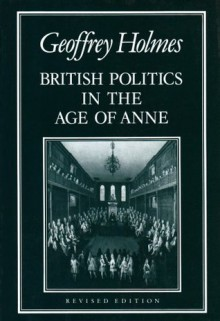 British Politics in the Age of Anne - Geoffrey Holmes