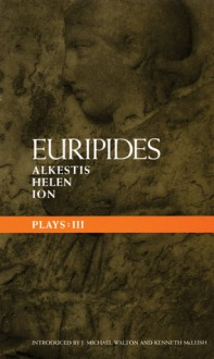 Euripides Plays: 3: Alkestis, Helen, and Ion - Euripides, Kenneth McLeish, J. Michael Walton