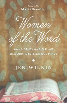Women of the Word: How to Study the Bible with Both Our Hearts and Our Minds - Jen Wilkin