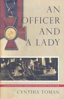 An Officer and a Lady: Canadian Military Nursing and the Second World War - Cynthia Toman