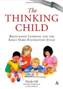 The Thinking Child: Brain-based learning for the early years foundation stage - Nicola Call