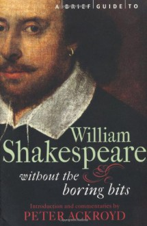 A Brief Guide to William Shakespeare: Without the Boring Bits - Peter Ackroyd