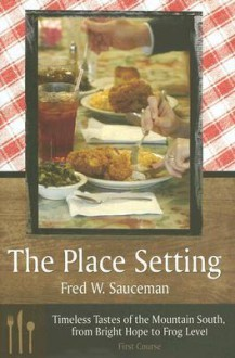 The Place Setting: Timeless Tastes of the Mountain South, from Bright Hope to Frog Level - Fred W. Sauceman