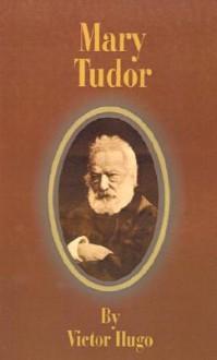 Mary Tudor - Victor Hugo