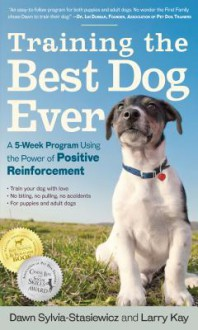 Training the Best Dog Ever: A 5-Week Program Using the Power of Positive Reinforcement - Larry Kay,Dawn Sylvia-Stasiewicz