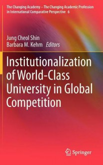 Institutionalization of World-Class University in Global Competition - Jung Cheol Shin, Barbara M. Kehm