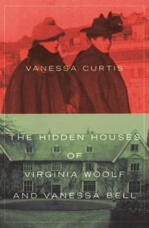 The Hidden Houses of Virginia Woolf and Vanessa Bell - Vanessa Curtis