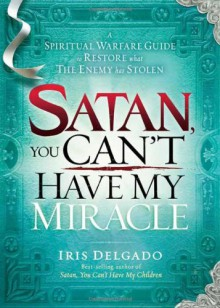 Satan, You Can't Have My Miracle: A Spiritual Warfare Guide to Restore What the Enemy has Stolen - Iris Delgado
