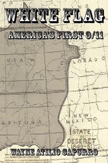White Flag: America's First 9/11 - WAYNE ATILIO CAPURRO
