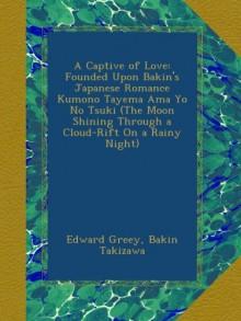 A Captive of Love: Founded Upon Bakin's Japanese Romance Kumono Tayema Ama Yo No Tsuki (The Moon Shining Through a Cloud-Rift On a Rainy Night) - Edward Greey;Bakin Takizawa