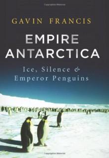 Empire Antarctica: Ice, Silence, and Emperor Penguins - Gavin Francis