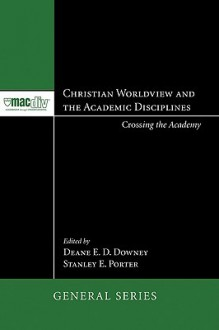 Christian Worldview and the Academic Disciplines: Crossing the Academy - Deane E.D. Downey, Stanley E. Porter