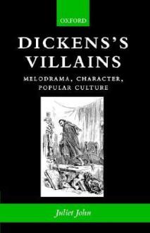 Dickens's Villains: Melodrama, Character, Popular Culture - Juliet John