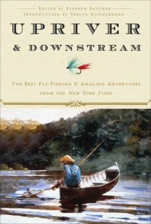 Upriver and Downstream: The Best Fly-Fishing and Angling Adventures from the New York Times - The New York Times, Stephen Sautner, Glenn Wolff, Verlyn Klinkenborg