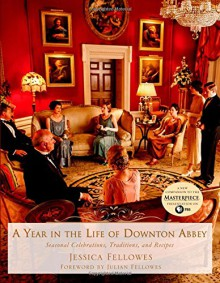 A Year in the Life of Downton Abbey: Seasonal Celebrations, Traditions, and Recipes - Jessica Fellowes,Julian Fellowes