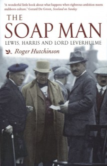 The Soap Man: Lewis, Harris and Lord Leverhulme - Roger Hutchinson
