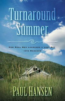 Turnaround Summer: How Real Men Launched A Lost Boy Into Manhood - Paul Hansen
