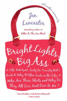 Bright Lights, Big Ass: A Self-Indulgent, Surly, Ex-Sorority Girl's Guide to Why it Often Sucks in the City, or Who are These Idiots and Why Do They All Live Next Door to Me? - Jen Lancaster