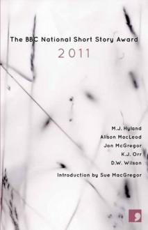 The BBC National Short Story Award 2011 - M.J. Hyland, Alison MacLeod, Jon McGregor, K. J. Orr, Sue MacGregor