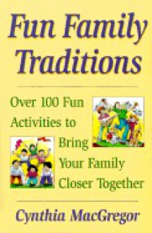 Fun Family Traditions: 100 Fun Activities to Bring Your Family Closer Together - Cynthia MacGregor