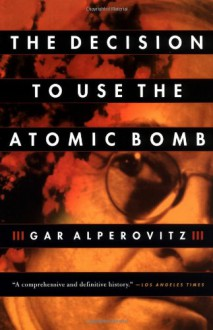 The Decision to Use the Atomic Bomb - Gar Alperovitz, Sanho Tree, Peter Dimock