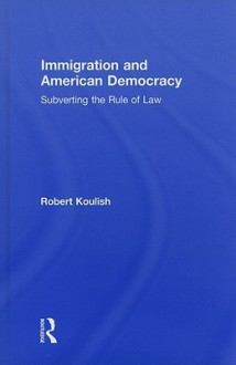 Immigration and American Democracy: Subverting the Rule of Law - Robert Koulish
