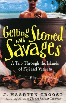 Getting Stoned with Savages: A Trip Through the Islands of Fiji and Vanuatu - J. Maarten Troost