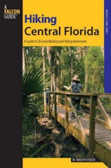Hiking Central Florida: A Guide to 30 Great Walking and Hiking Adventures - M. Timothy O'Keefe