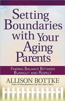Setting Boundaries with Your Aging Parents: Finding Balance Between Burnout and Respect - Allison Bottke