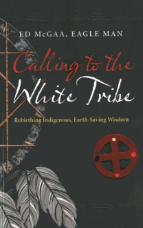 Calling to the White Tribe: Rebirthing Indigenous, Earth-Saving Wisdom - Ed McGaa