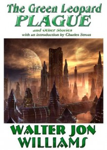 The Green Leopard Plague and Other Stories - Walter Jon Williams, Jonathan Strahan, Charles Stross