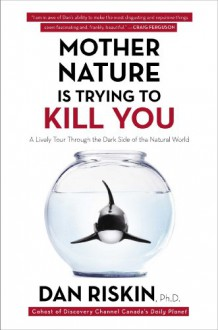 Mother Nature Is Trying to Kill You: A Lively Tour Through the Dark Side of the Natural World - Dan Riskin Ph.D.