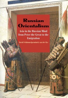Russian Orientalism: Asia in the Russian Mind from Peter the Great to the Emigration - David Shimmelpenninck van der Oye