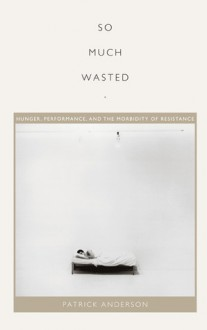 So Much Wasted: Hunger, Performance, and the Morbidity of Resistance - Patrick Anderson, J. Jack Halberstam, Lisa Lowe