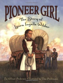 Pioneer Girl: The Story of Laura Ingalls Wilder - William Anderson,Dan Andreasen