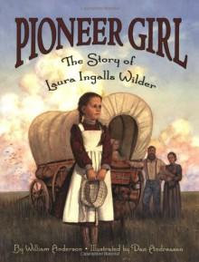Pioneer Girl: The Story of Laura Ingalls Wilder - William Anderson,Dan Andreasen